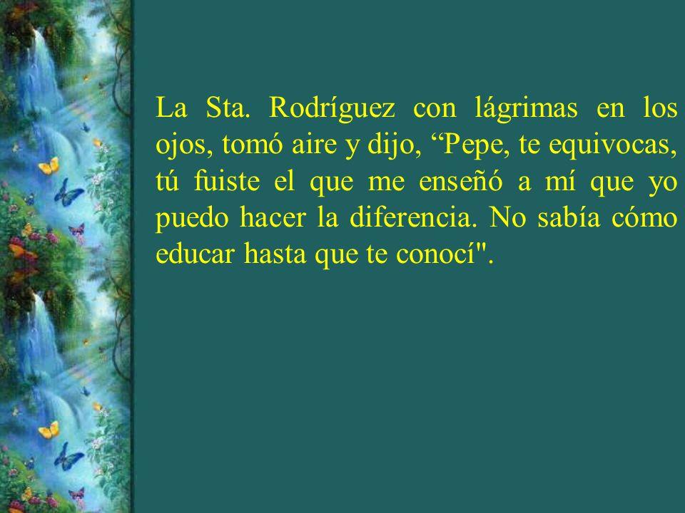 La Sta. Rodríguez con lágrimas en los ojos, tomó aire y dijo, Pepe, te equivocas, tú fuiste el que me enseñó a mí que yo puedo hacer la diferencia. No