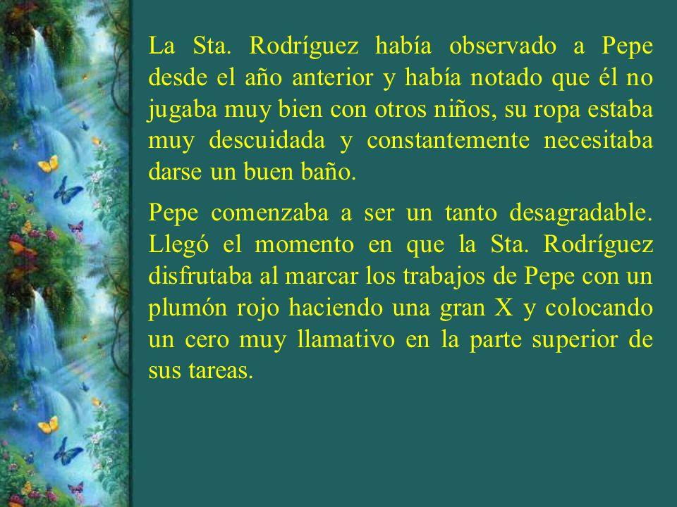 La Sta. Rodríguez había observado a Pepe desde el año anterior y había notado que él no jugaba muy bien con otros niños, su ropa estaba muy descuidada
