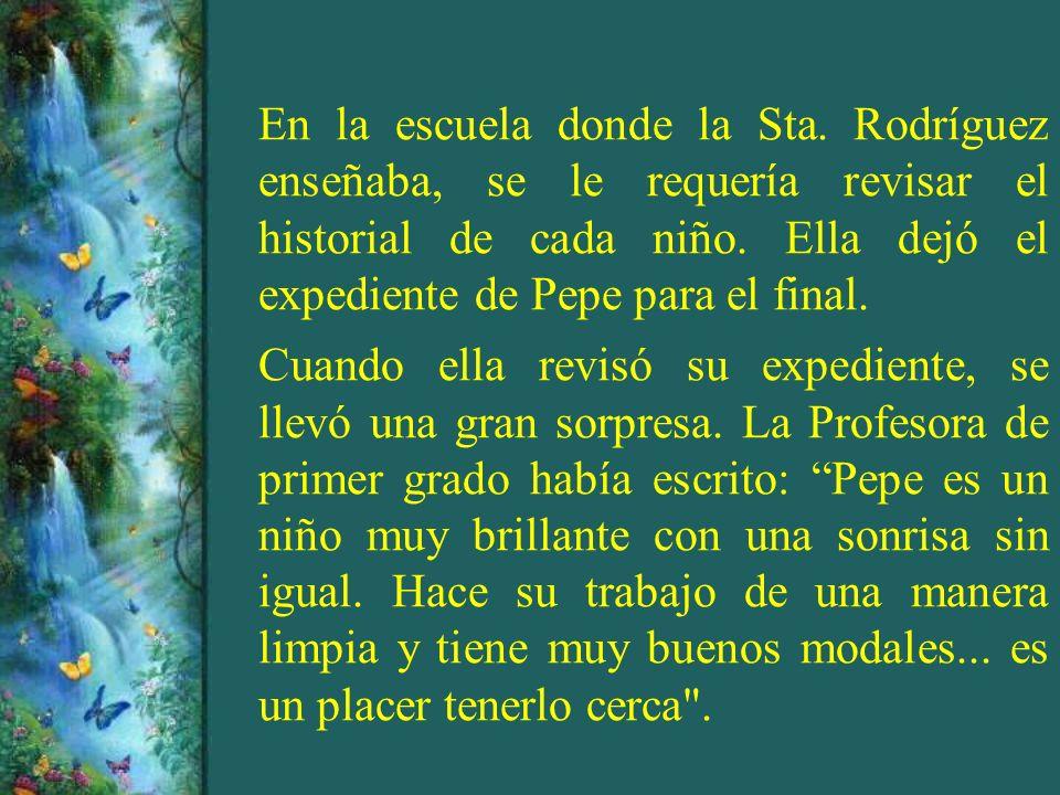 Su profesora de segundo grado escribió: Pepe es un excelente estudiante, se lleva muy bien con sus compañeros, pero se nota preocupado porque su madre tiene una enfermedad incurable y el ambiente en su casa debe ser muy difícil .