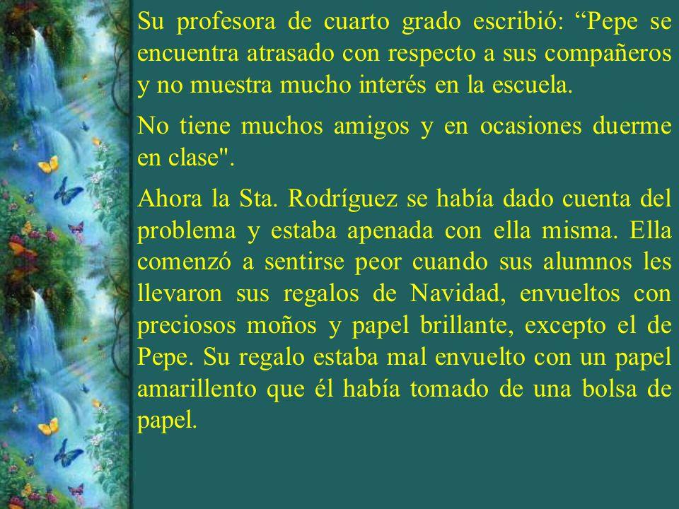 Su profesora de cuarto grado escribió: Pepe se encuentra atrasado con respecto a sus compañeros y no muestra mucho interés en la escuela. No tiene muc