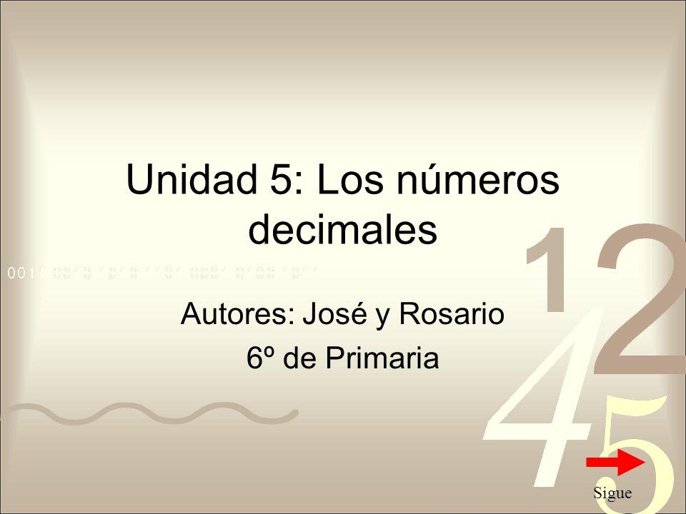 Unidad 5: Los números decimales Autores: José y Rosario 6º de Primaria Sigue