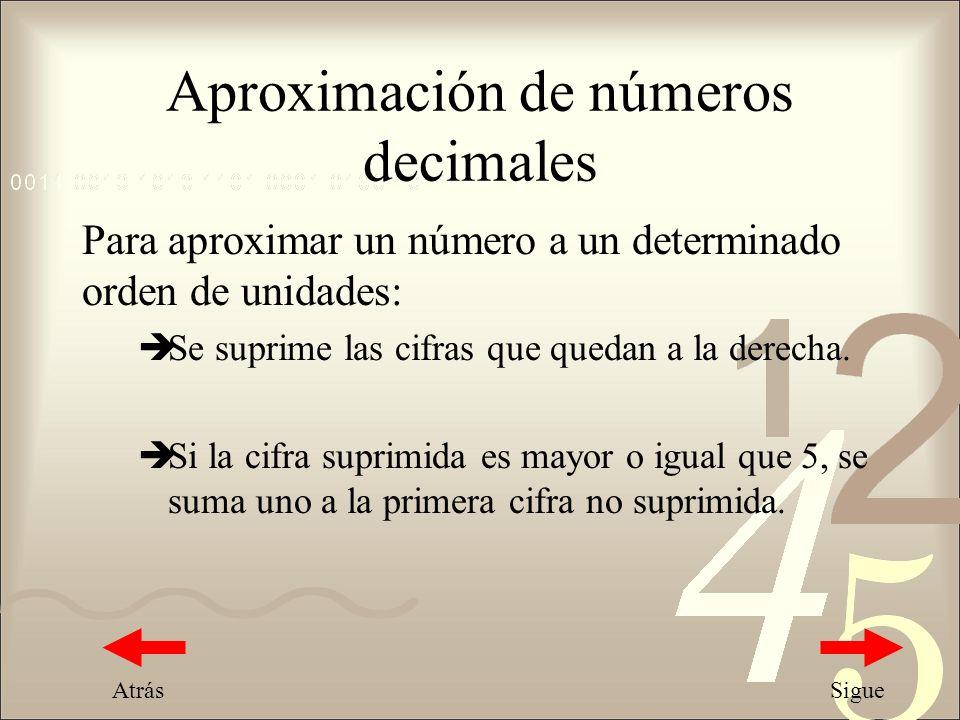 Aproximación de números decimales Para aproximar un número a un determinado orden de unidades: Se suprime las cifras que quedan a la derecha. Si la ci