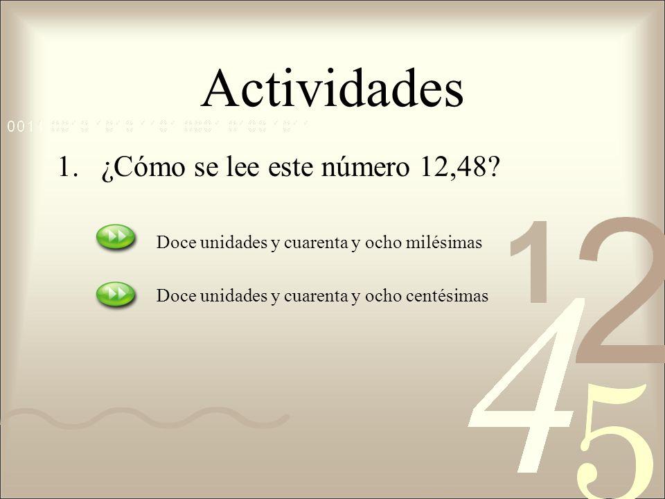Actividades 1.¿Cómo se lee este número 12,48? Doce unidades y cuarenta y ocho milésimas Doce unidades y cuarenta y ocho centésimas