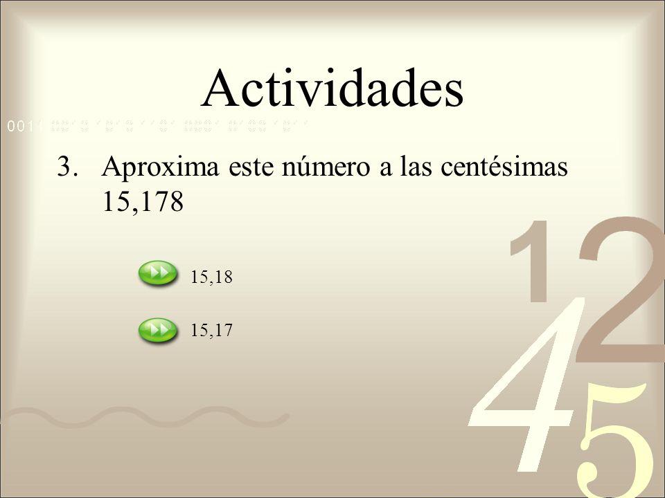 Actividades 3.Aproxima este número a las centésimas 15,178 15,18 15,17