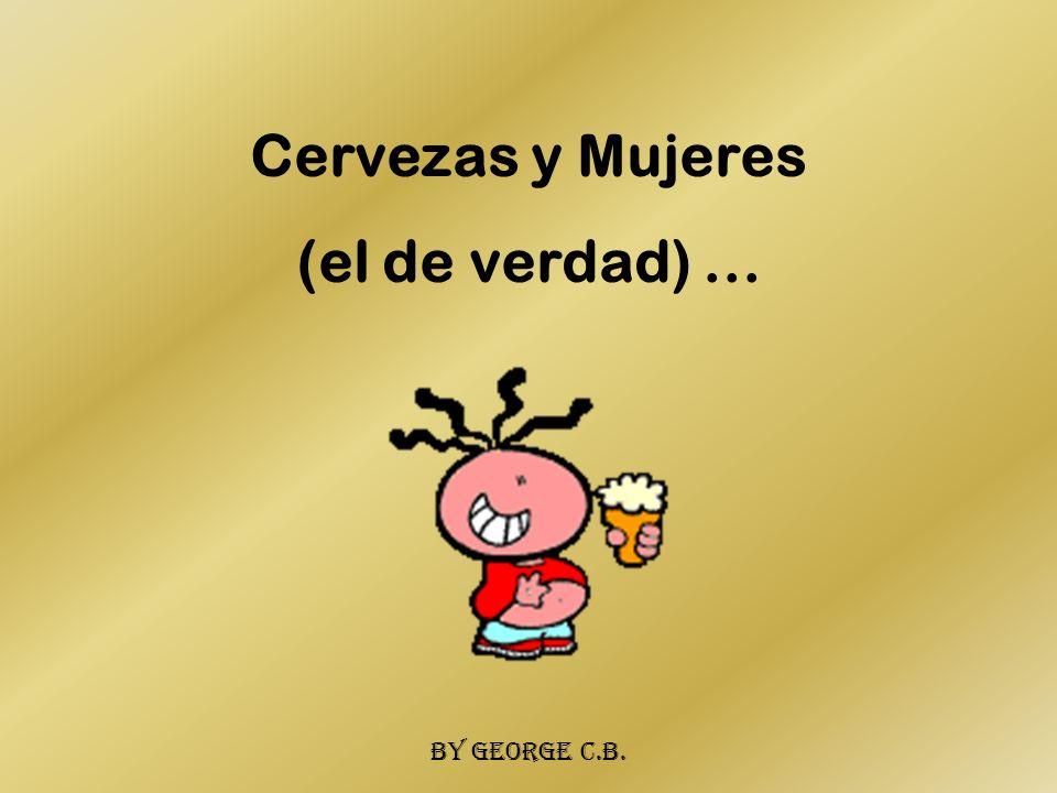 Cervezas y Mujeres (el de verdad)... By george c.b.