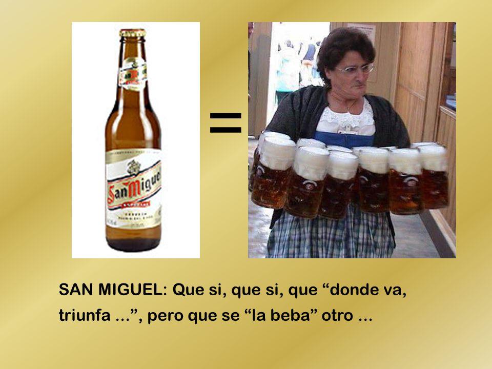 SAN MIGUEL: Que si, que si, que donde va, triunfa..., pero que se la beba otro... =