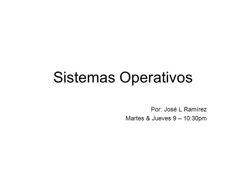 Sistemas Operativos Por: José L Ramírez Martes & Jueves 9 – 10:30pm