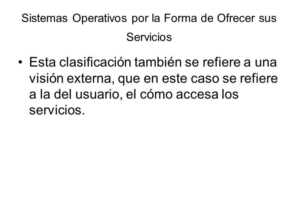 Sistemas Operativos por la Forma de Ofrecer sus Servicios Esta clasificación también se refiere a una visión externa, que en este caso se refiere a la