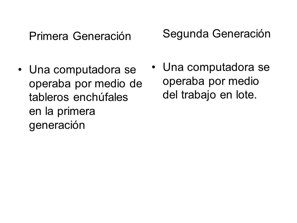 Primera Generación Una computadora se operaba por medio de tableros enchúfales en la primera generación Segunda Generación Una computadora se operaba
