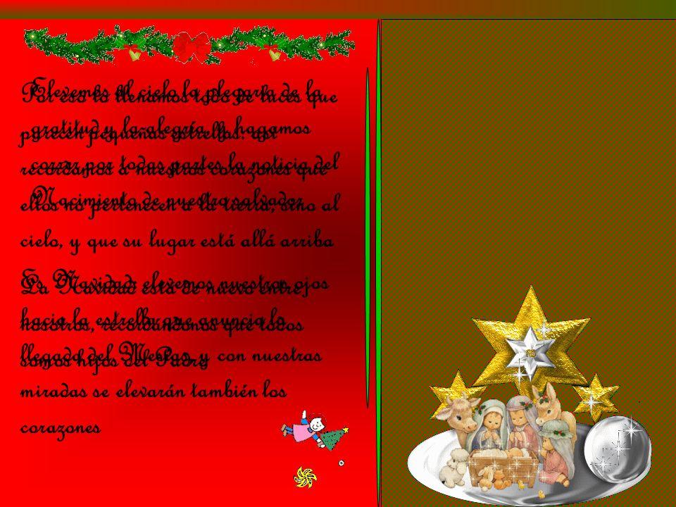 Por eso lo llenamos todo de luces que parecen pequeñas estrellas: así recordamos a nuestros corazones que ellos no pertenecen a la tierra, sino al cielo, y que su lugar está allá arriba Es Navidad: elevemos nuestros ojos hacia la estrella que anuncia la llegada del Mesías, y con nuestras miradas se elevarán también los corazones Elevemos al cielo la plegaria de la gratitud y la alegría, y hagamos correr por todas partes la noticia del Nacimiento de nuestro salvador La Navidad está de nuevo entre nosotros, recordándonos que todos somos hijos del Padre
