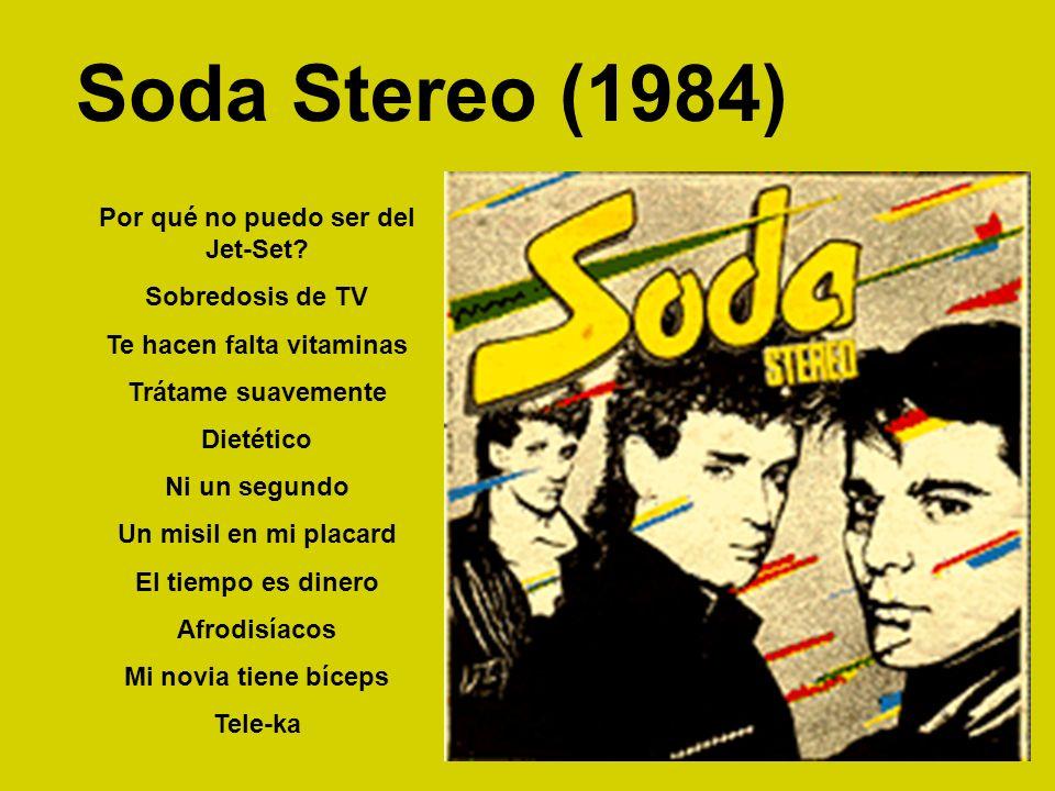 Soda Stereo (1984) Por qué no puedo ser del Jet-Set? Sobredosis de TV Te hacen falta vitaminas Trátame suavemente Dietético Ni un segundo Un misil en