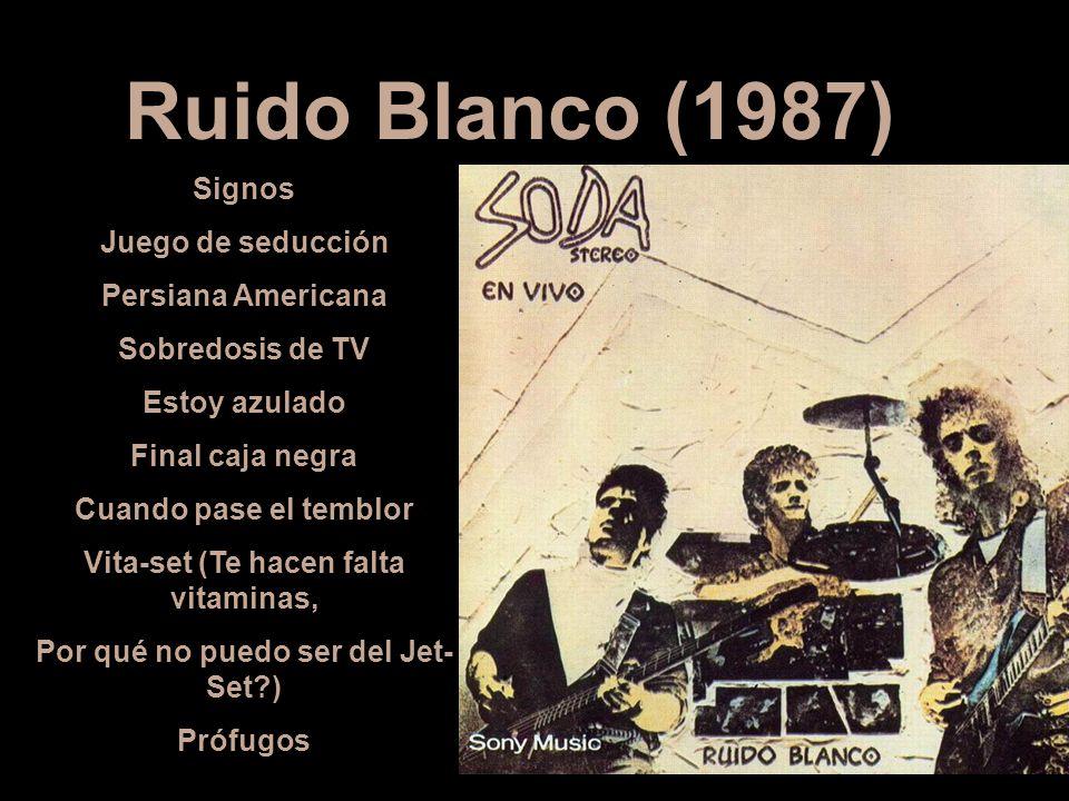 Ruido Blanco (1987) Signos Juego de seducción Persiana Americana Sobredosis de TV Estoy azulado Final caja negra Cuando pase el temblor Vita-set (Te h