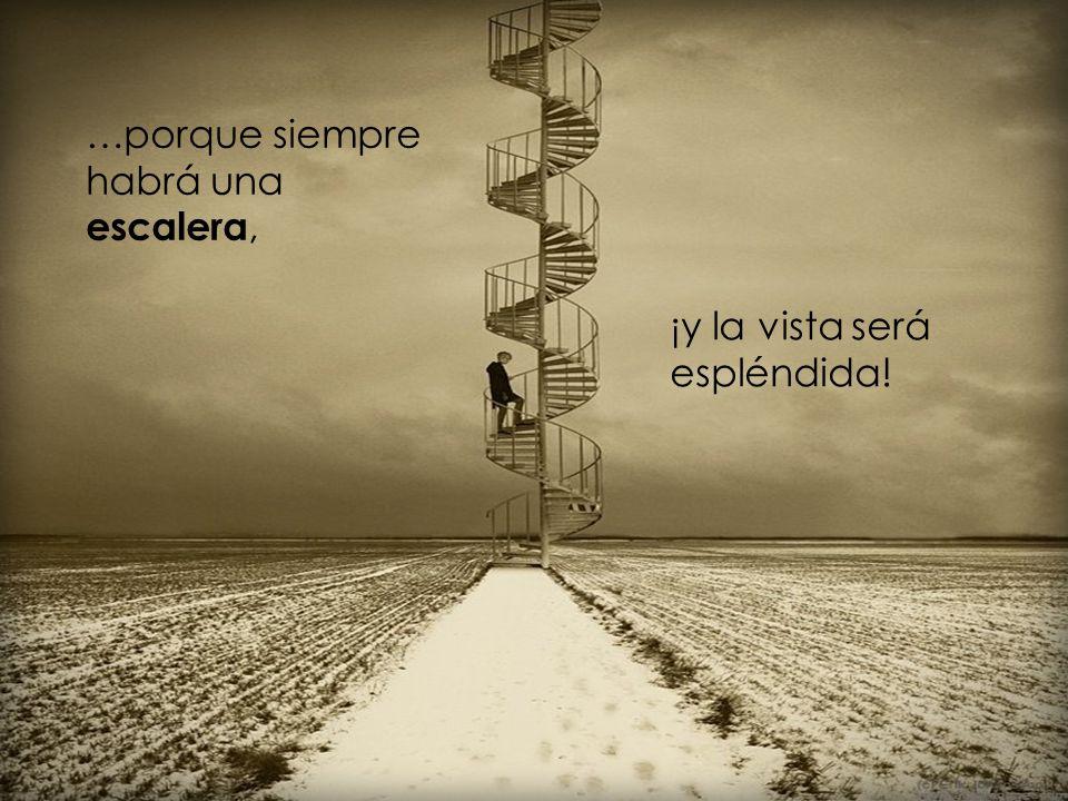 …porque siempre habrá una escalera, ¡y la vista será espléndida!