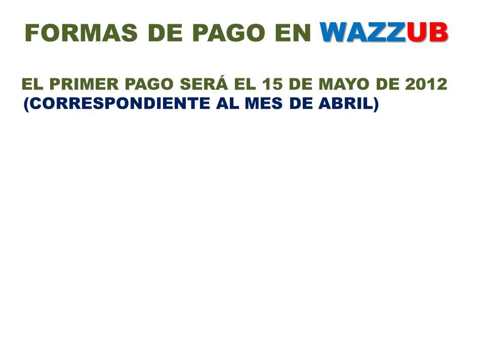 WAZZUB FORMAS DE PAGO EN WAZZUB EL PRIMER PAGO SERÁ EL 15 DE MAYO DE 2012 (CORRESPONDIENTE AL MES DE ABRIL)