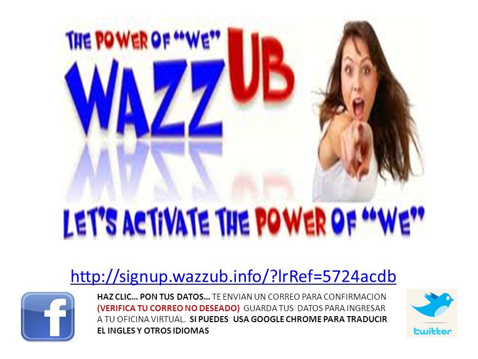 http://signup.wazzub.info/?lrRef=5724acdb HAZ CLIC… PON TUS DATOS… TE ENVIAN UN CORREO PARA CONFIRMACION (VERIFICA TU CORREO NO DESEADO) GUARDA TUS DA