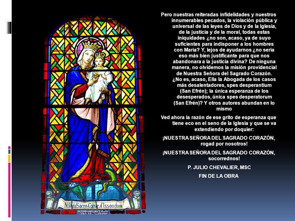 ¿Quién Vendrá, pues, con sus súplicas todopoderosas a abrirnos ese Divino Corazón, fuente de la gracia y de la bendición, de la luz y de la vida? Marí