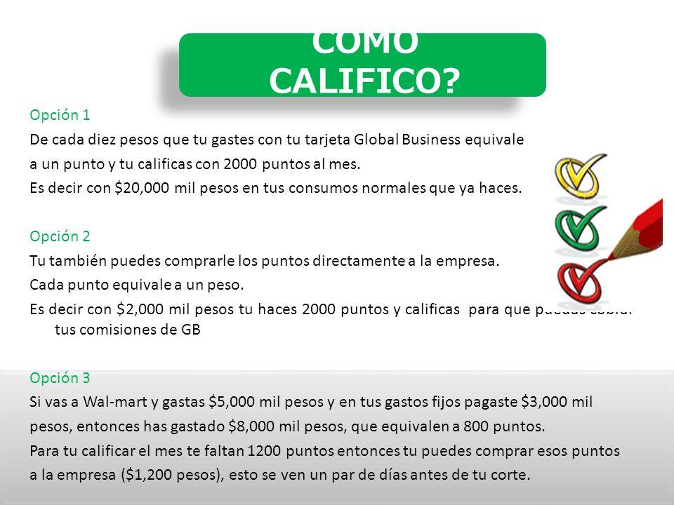 Opción 1 De cada diez pesos que tu gastes con tu tarjeta Global Business equivale a un punto y tu calificas con 2000 puntos al mes.