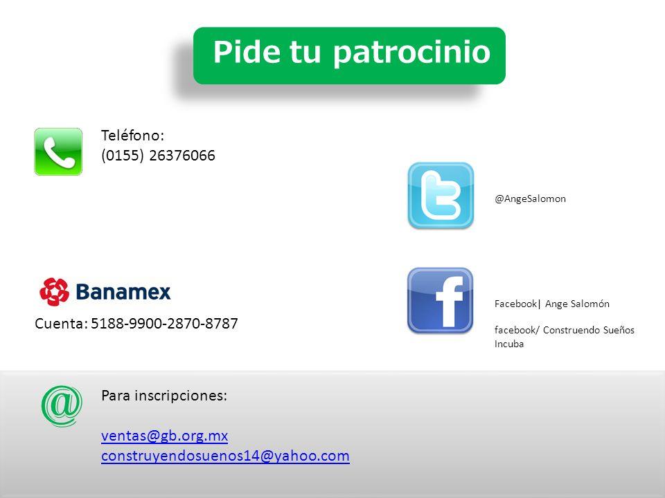 Pide tu patrocinio Teléfono: (0155) 26376066 Para inscripciones: ventas@gb.org.mx construyendosuenos14@yahoo.com @ Facebook| Ange Salomón facebook/ Construendo Sueños Incuba @AngeSalomon Cuenta: 5188-9900-2870-8787