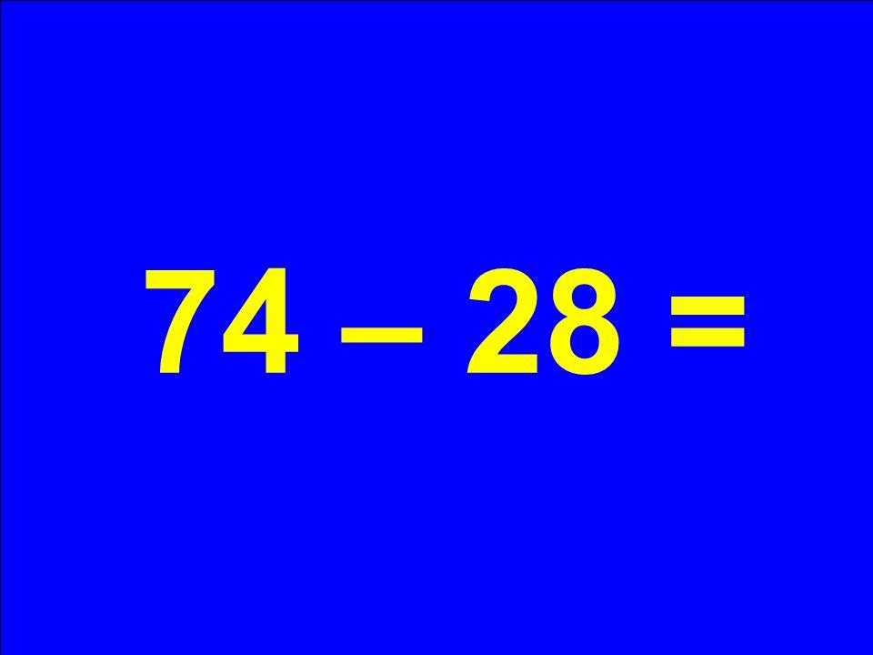 74 – 28 =