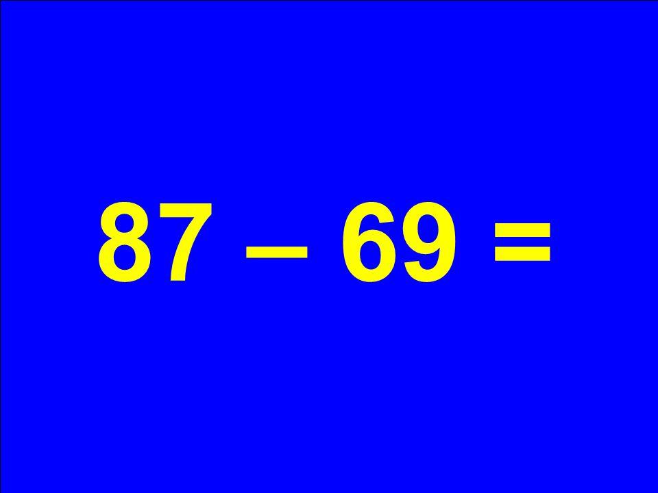 87 – 69 =