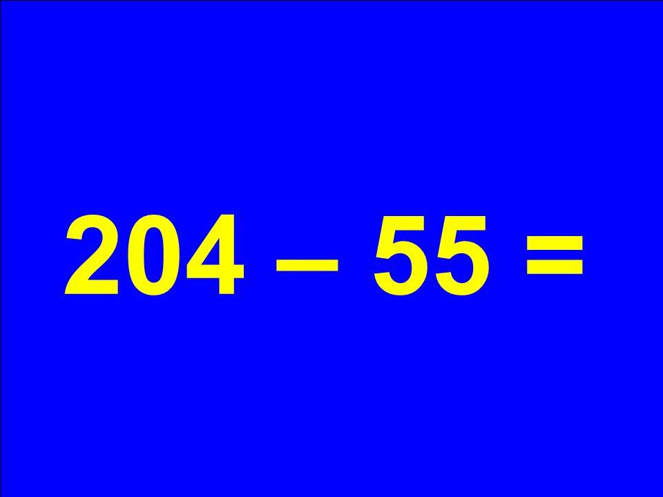 204 – 55 =