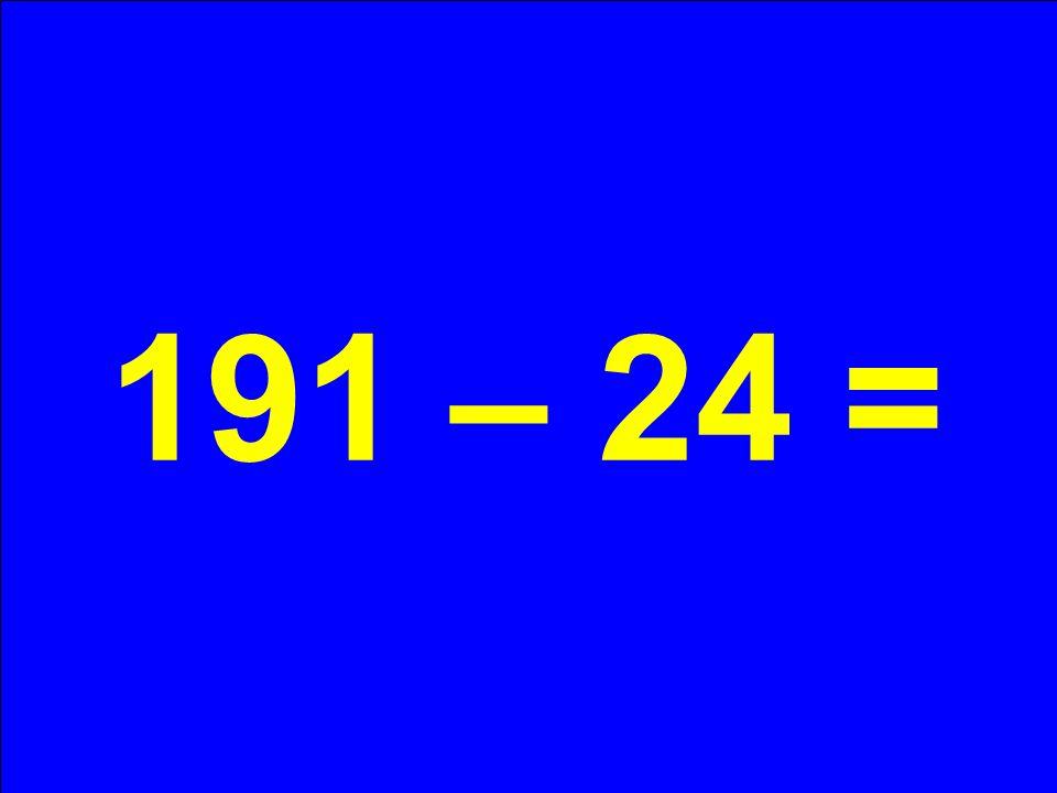 191 – 24 =