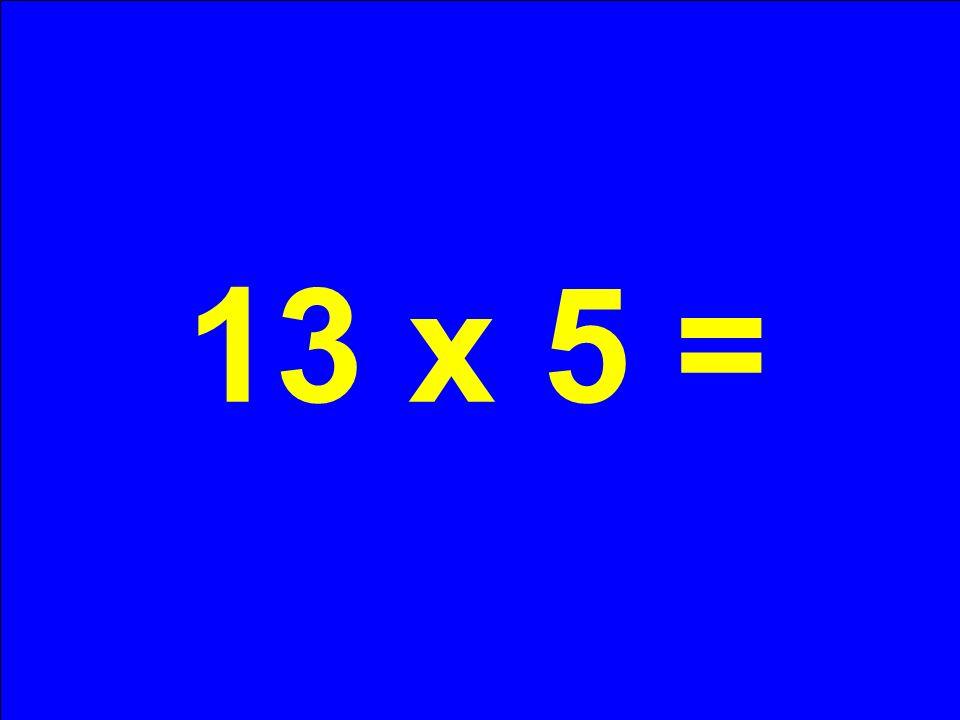 13 x 5 =