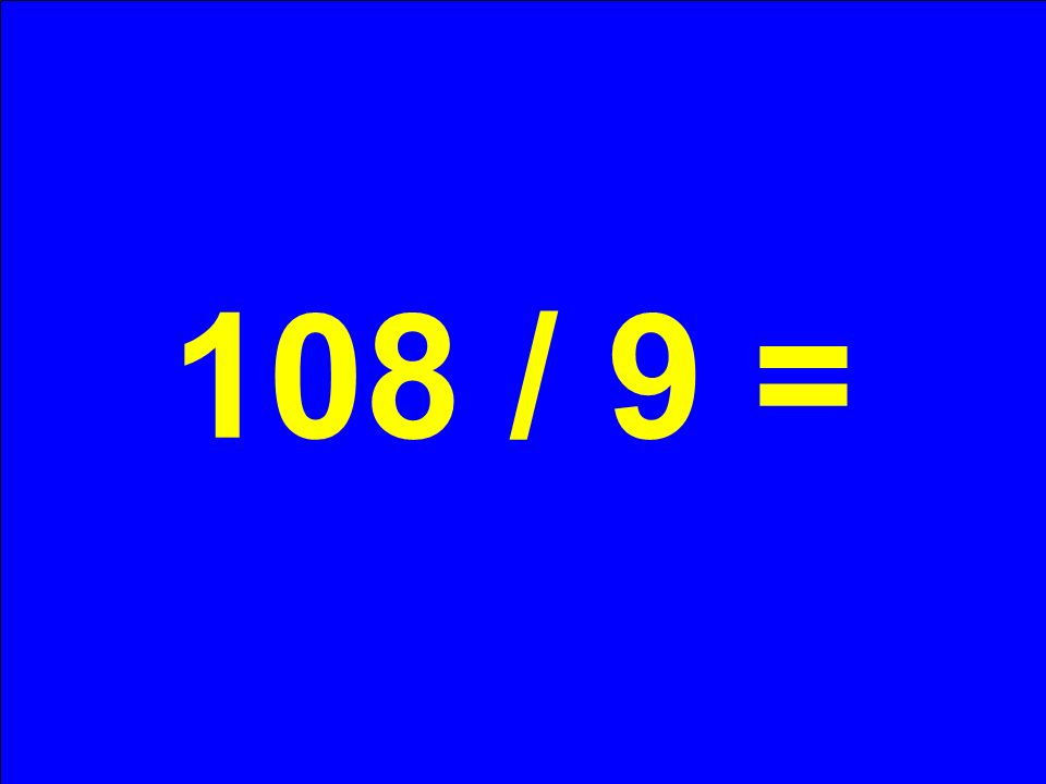 108 / 9 =