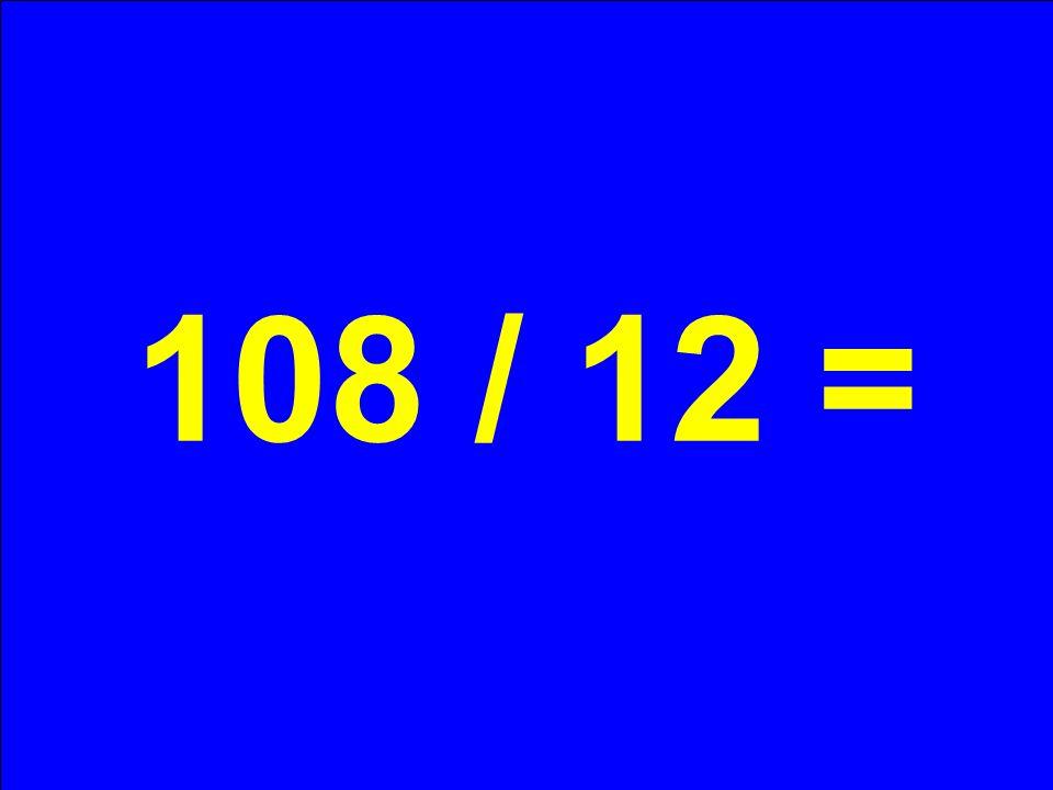 108 / 12 =