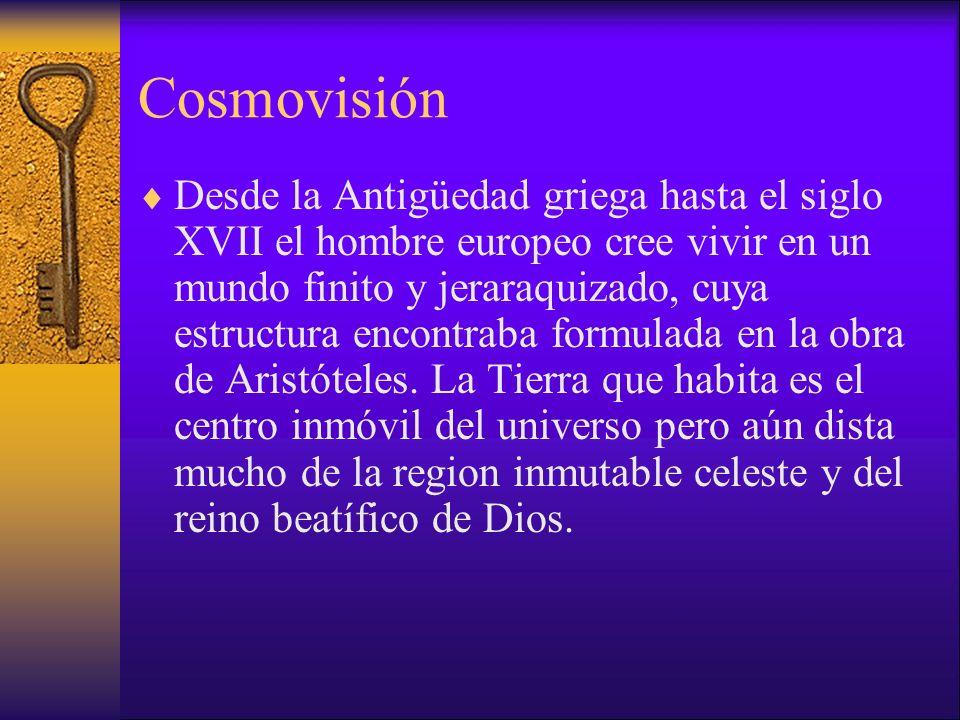 Cosmovisión Desde la Antigüedad griega hasta el siglo XVII el hombre europeo cree vivir en un mundo finito y jeraraquizado, cuya estructura encontraba