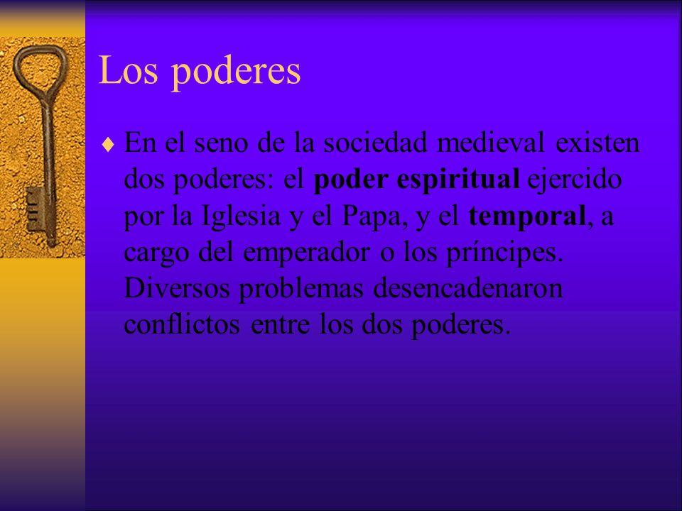 Los poderes En el seno de la sociedad medieval existen dos poderes: el poder espiritual ejercido por la Iglesia y el Papa, y el temporal, a cargo del