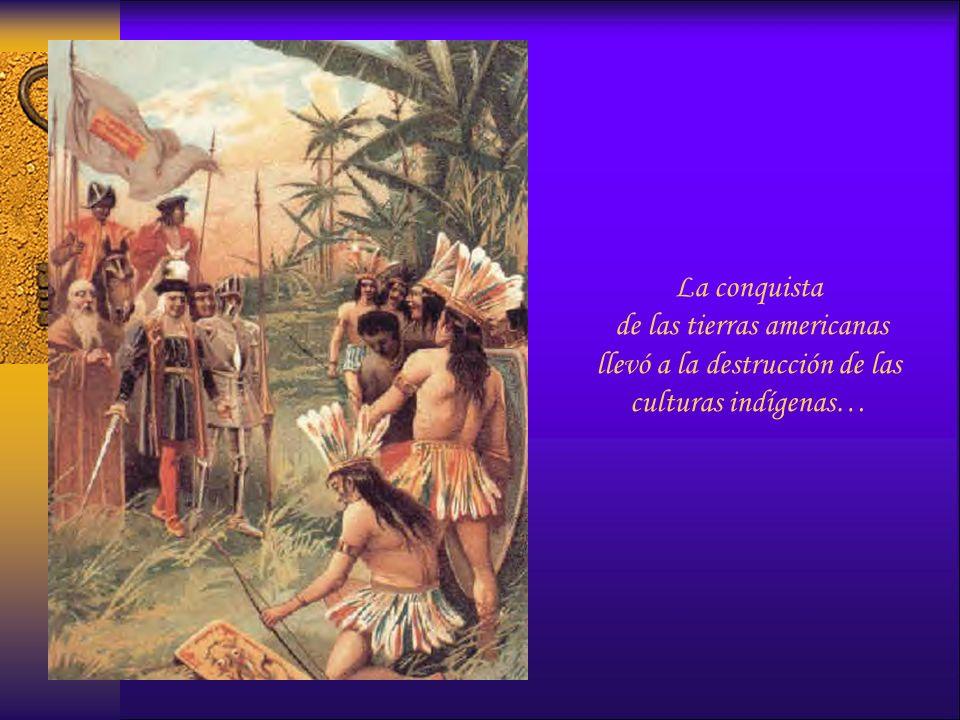 La conquista de las tierras americanas llevó a la destrucción de las culturas indígenas…