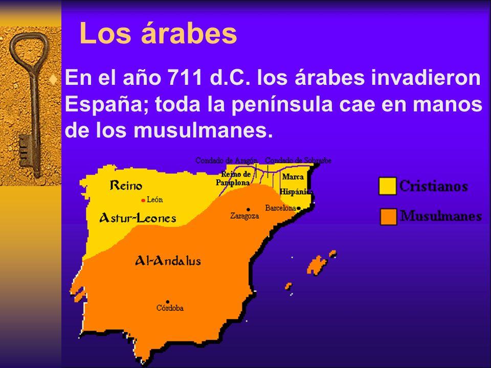 Los árabes En el año 711 d.C. los árabes invadieron España; toda la península cae en manos de los musulmanes.