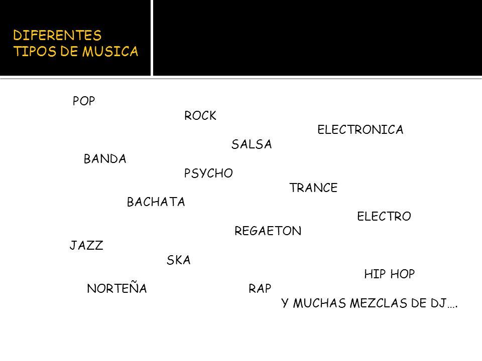 DIFERENTES TIPOS DE MUSICA POP ROCK ELECTRONICA SALSA BANDA PSYCHO TRANCE BACHATA ELECTRO REGAETON JAZZ SKA HIP HOP NORTEÑA RAP Y MUCHAS MEZCLAS DE DJ….