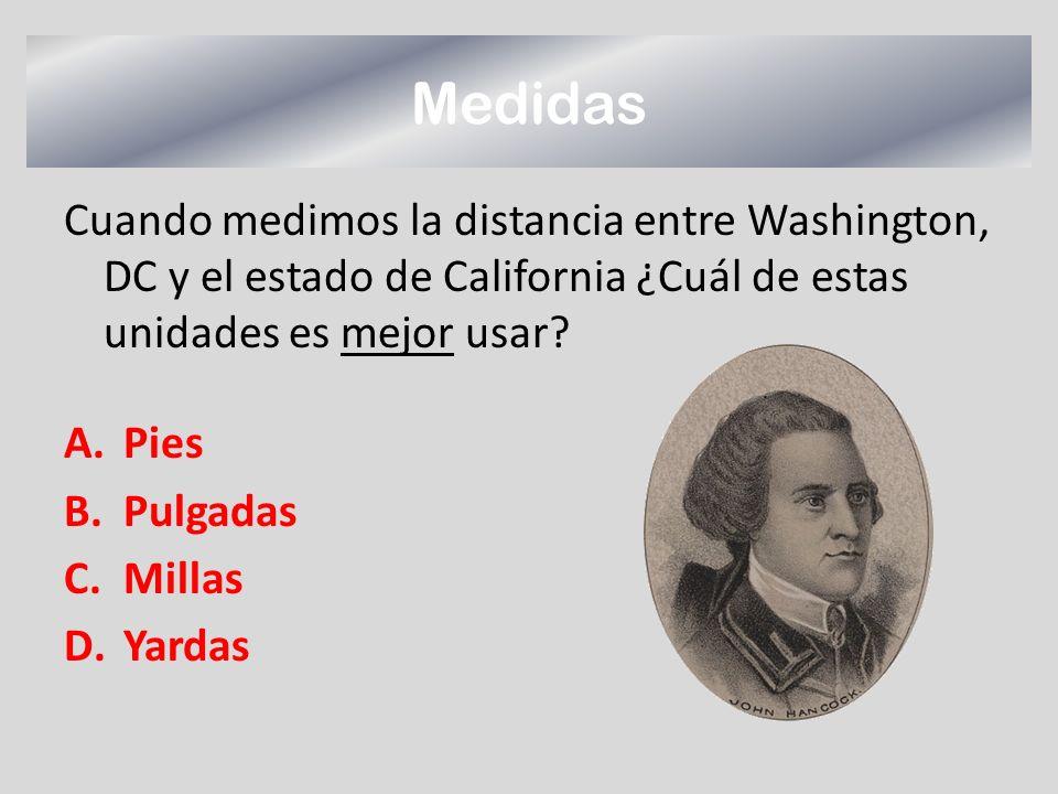 Medidas Cuando medimos la distancia entre Washington, DC y el estado de California ¿Cuál de estas unidades es mejor usar? A.Pies B.Pulgadas C.Millas D
