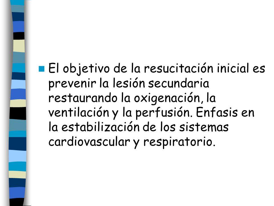 El objetivo de la resucitación inicial es prevenir la lesión secundaria restaurando la oxigenación, la ventilación y la perfusión. Enfasis en la estab