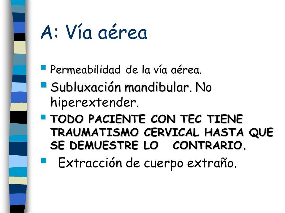 A: Vía aérea Permeabilidad de la vía aérea. Subluxación mandibular Subluxación mandibular. No hiperextender. TODO PACIENTE CON TEC TIENE TRAUMATISMO C