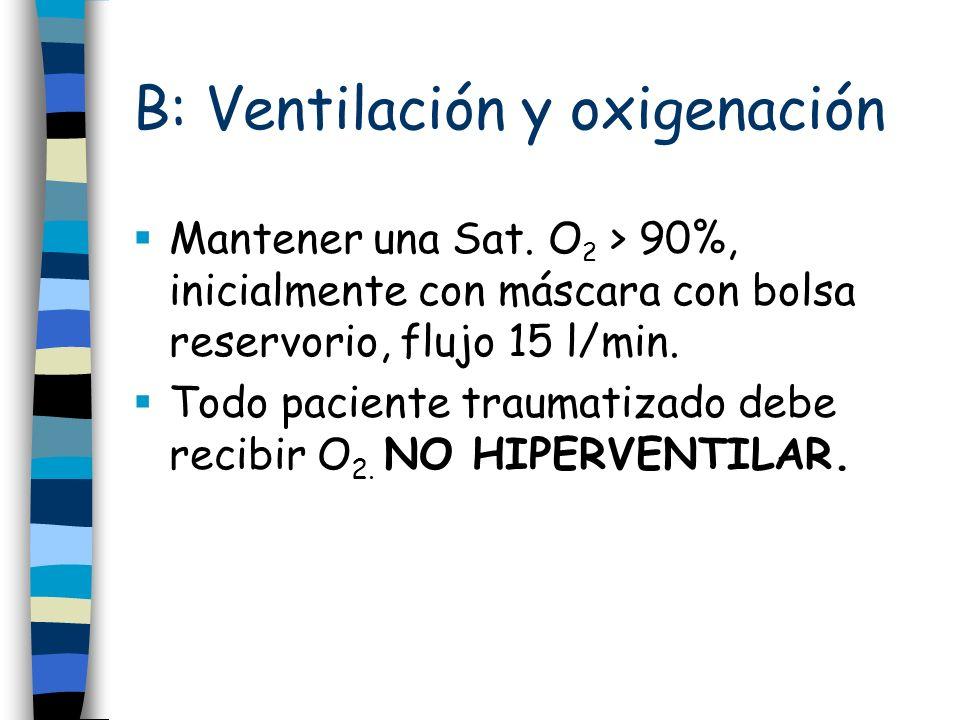 B: Ventilación y oxigenación Mantener una Sat. O 2 > 90%, inicialmente con máscara con bolsa reservorio, flujo 15 l/min. Todo paciente traumatizado de