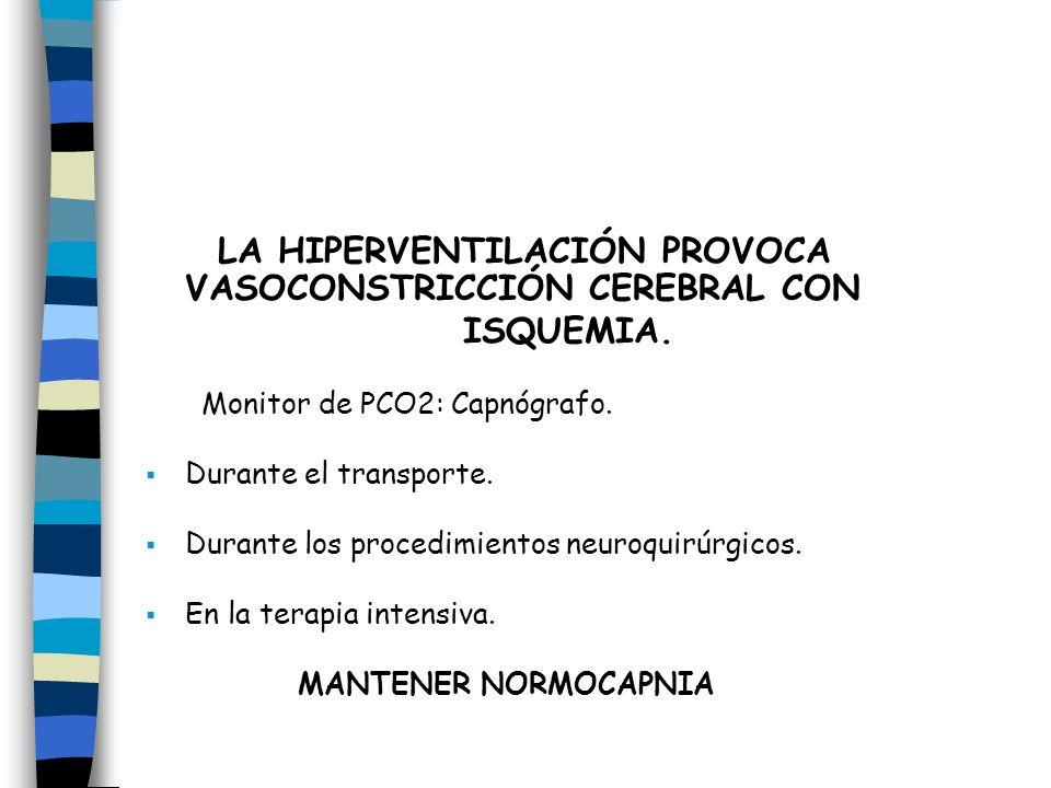 LA HIPERVENTILACIÓN PROVOCA VASOCONSTRICCIÓN CEREBRAL CON ISQUEMIA. Monitor de PCO2: Capnógrafo. Durante el transporte. Durante los procedimientos neu