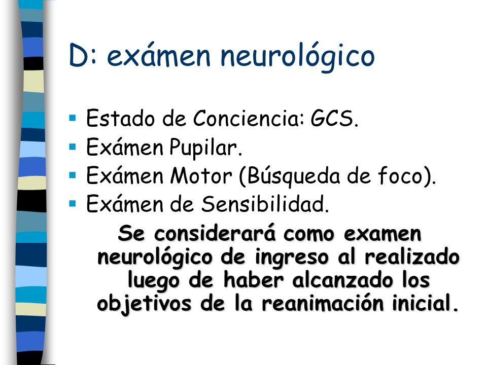 D: exámen neurológico Estado de Conciencia: GCS. Exámen Pupilar. Exámen Motor (Búsqueda de foco). Exámen de Sensibilidad. Se considerará como examen n