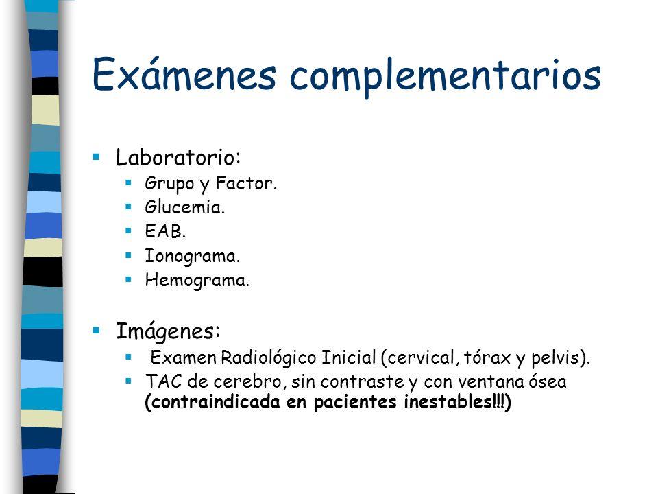 Exámenes complementarios Laboratorio: Grupo y Factor. Glucemia. EAB. Ionograma. Hemograma. Imágenes: Examen Radiológico Inicial (cervical, tórax y pel