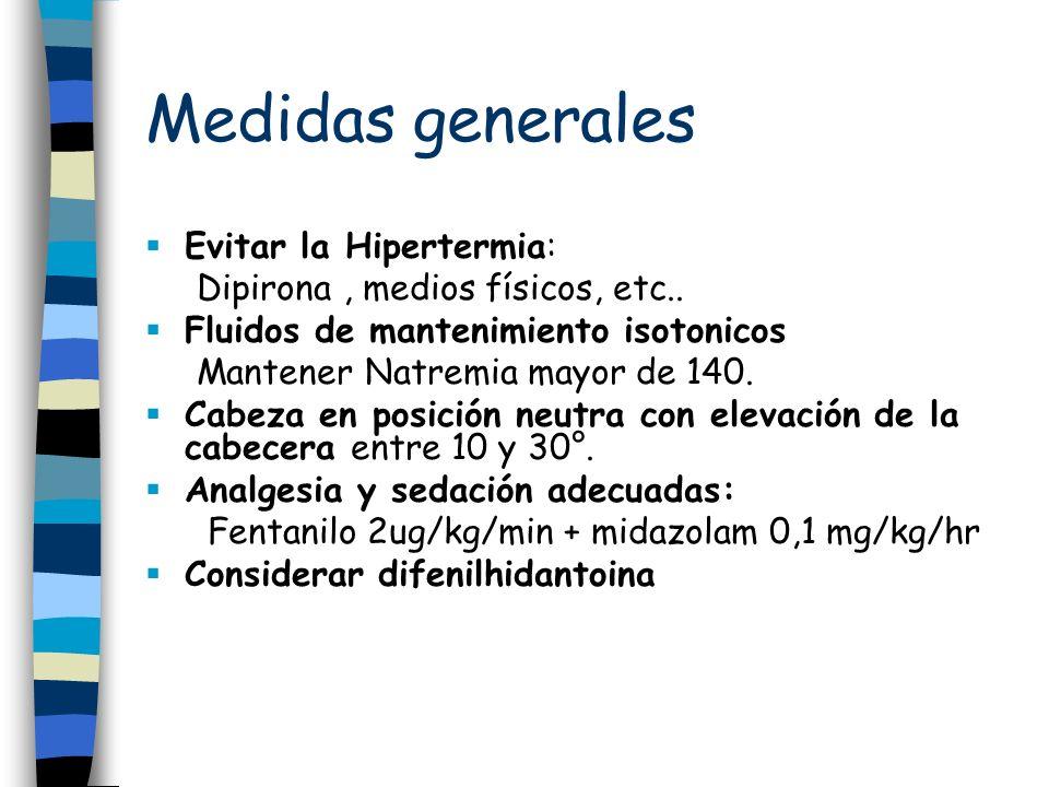 Medidas generales Evitar la Hipertermia: Dipirona, medios físicos, etc.. Fluidos de mantenimiento isotonicos Mantener Natremia mayor de 140. Cabeza en