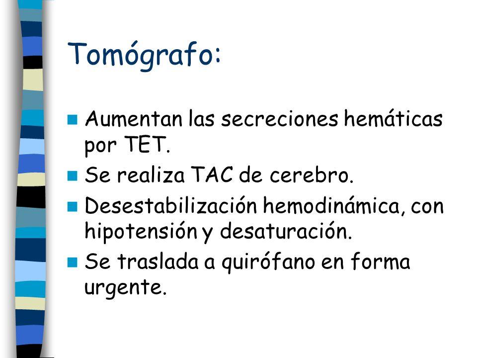 Tomógrafo: Aumentan las secreciones hemáticas por TET. Se realiza TAC de cerebro. Desestabilización hemodinámica, con hipotensión y desaturación. Se t