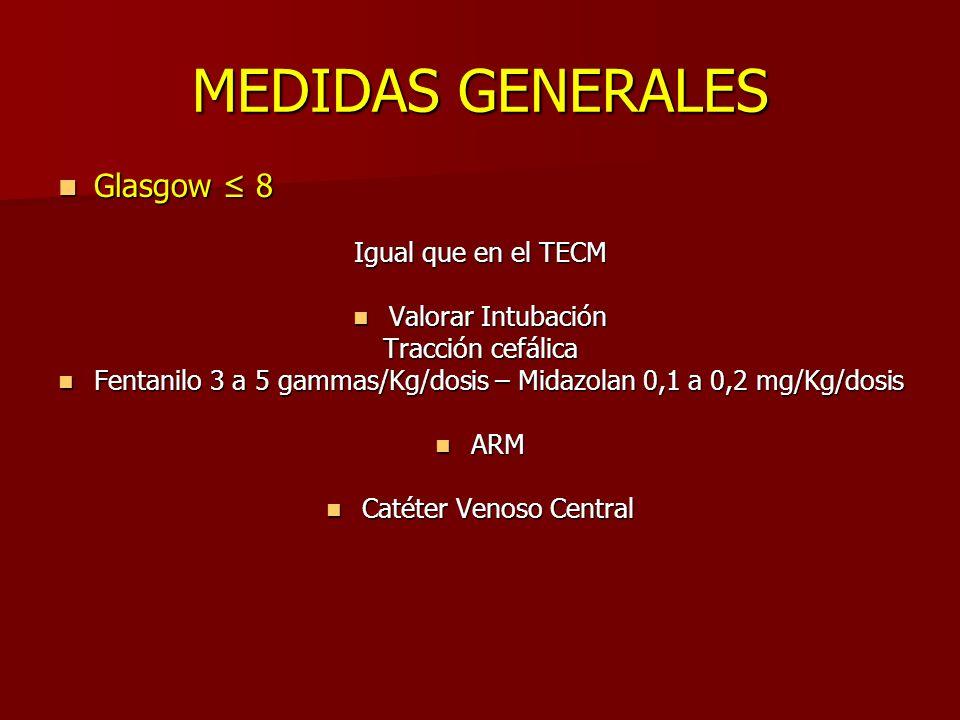 MEDIDAS GENERALES Glasgow 8 Glasgow 8 Igual que en el TECM Valorar Intubación Valorar Intubación Tracción cefálica Fentanilo 3 a 5 gammas/Kg/dosis – Midazolan 0,1 a 0,2 mg/Kg/dosis Fentanilo 3 a 5 gammas/Kg/dosis – Midazolan 0,1 a 0,2 mg/Kg/dosis ARM ARM Catéter Venoso Central Catéter Venoso Central