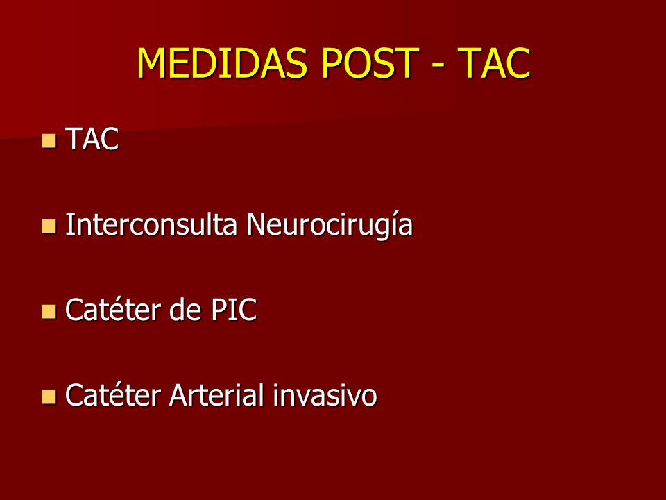MEDIDAS POST - TAC TAC TAC Interconsulta Neurocirugía Interconsulta Neurocirugía Catéter de PIC Catéter de PIC Catéter Arterial invasivo Catéter Arter
