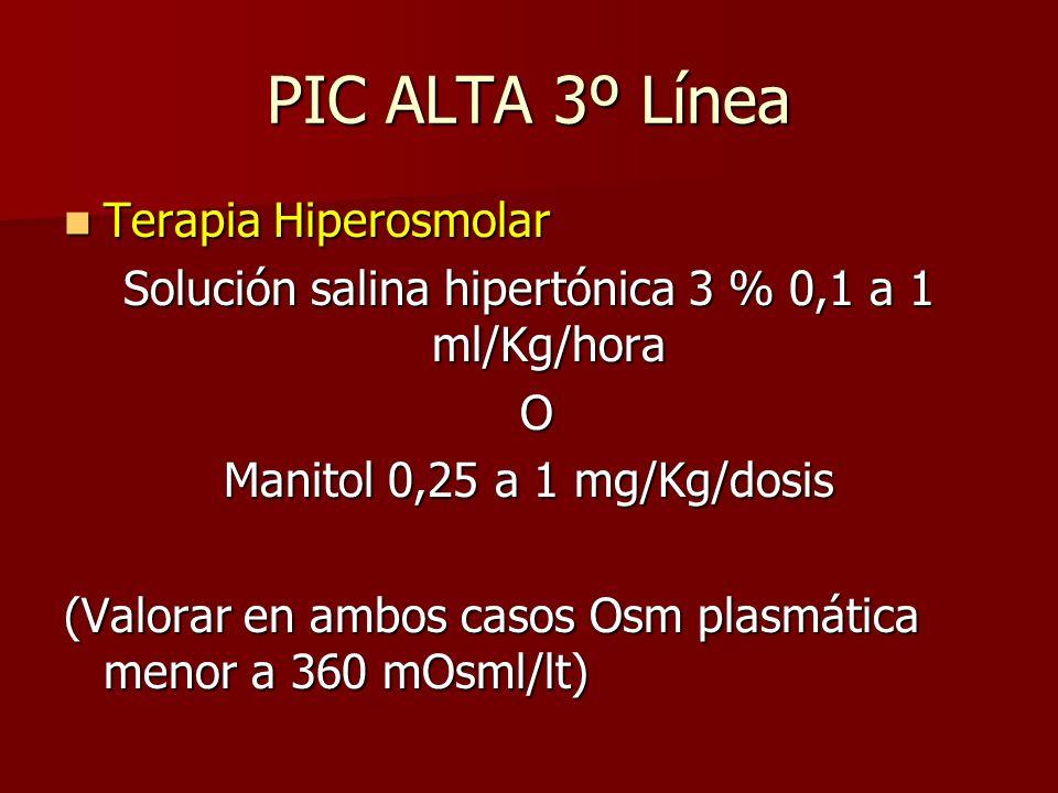 PIC ALTA 3º Línea Terapia Hiperosmolar Terapia Hiperosmolar Solución salina hipertónica 3 % 0,1 a 1 ml/Kg/hora O Manitol 0,25 a 1 mg/Kg/dosis (Valorar en ambos casos Osm plasmática menor a 360 mOsml/lt)