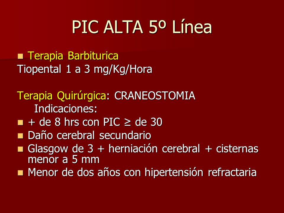 PIC ALTA 5º Línea Terapia Barbiturica Terapia Barbiturica Tiopental 1 a 3 mg/Kg/Hora Terapia Quirúrgica: CRANEOSTOMIA Indicaciones: Indicaciones: + de