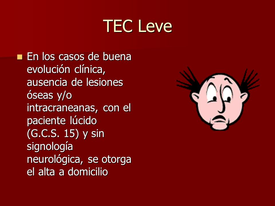 TEC Leve En los casos de buena evolución clínica, ausencia de lesiones óseas y/o intracraneanas, con el paciente lúcido (G.C.S. 15) y sin signología n