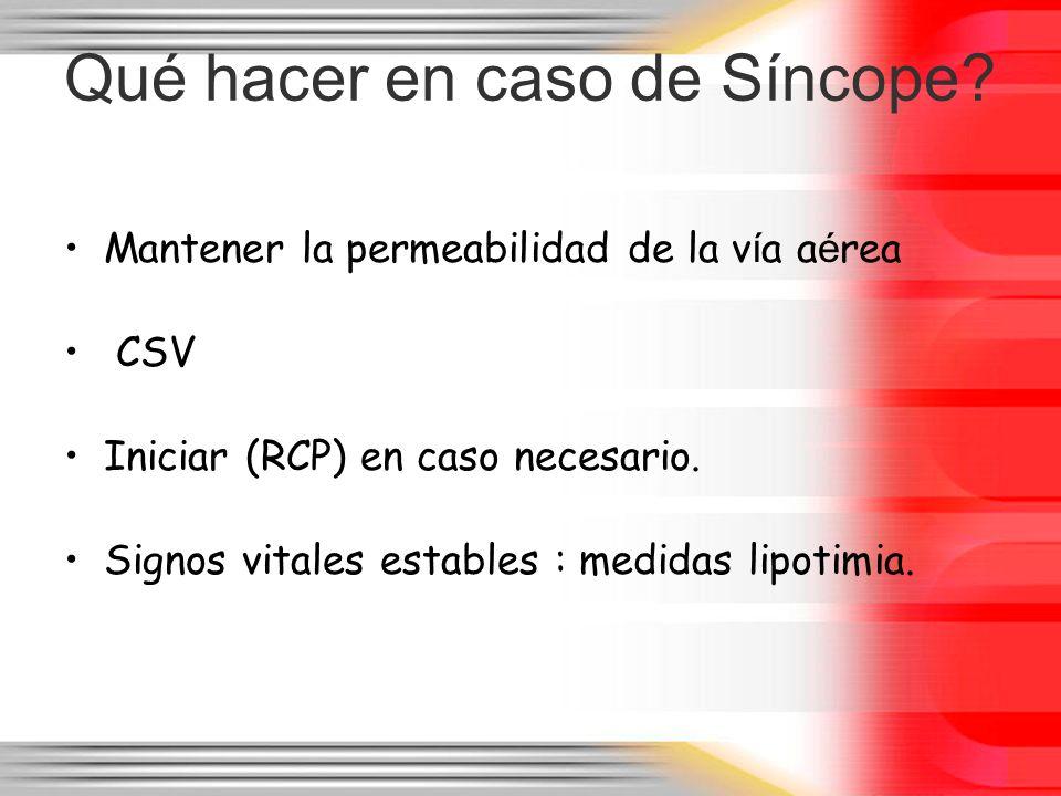 Qué hacer en caso de Síncope? Mantener la permeabilidad de la v í a a é rea CSV Iniciar (RCP) en caso necesario. Signos vitales estables : medidas lip