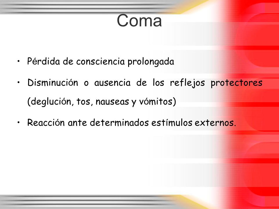 Coma P é rdida de consciencia prolongada Disminuci ó n o ausencia de los reflejos protectores (degluci ó n, tos, nauseas y v ó mitos) Reacci ó n ante